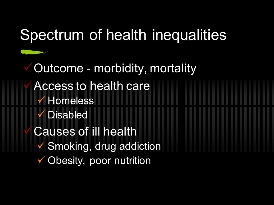 Spectrum of health inequalities Outcome - morbidity, mortality Access to health care Homeless Disabled Causes of ill health Smoking, drug addiction Obesity, poor nutrition