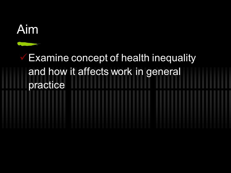 Aim Examine concept of health inequality and how it affects work in general practice