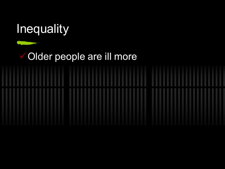 Inequality Older people are ill more