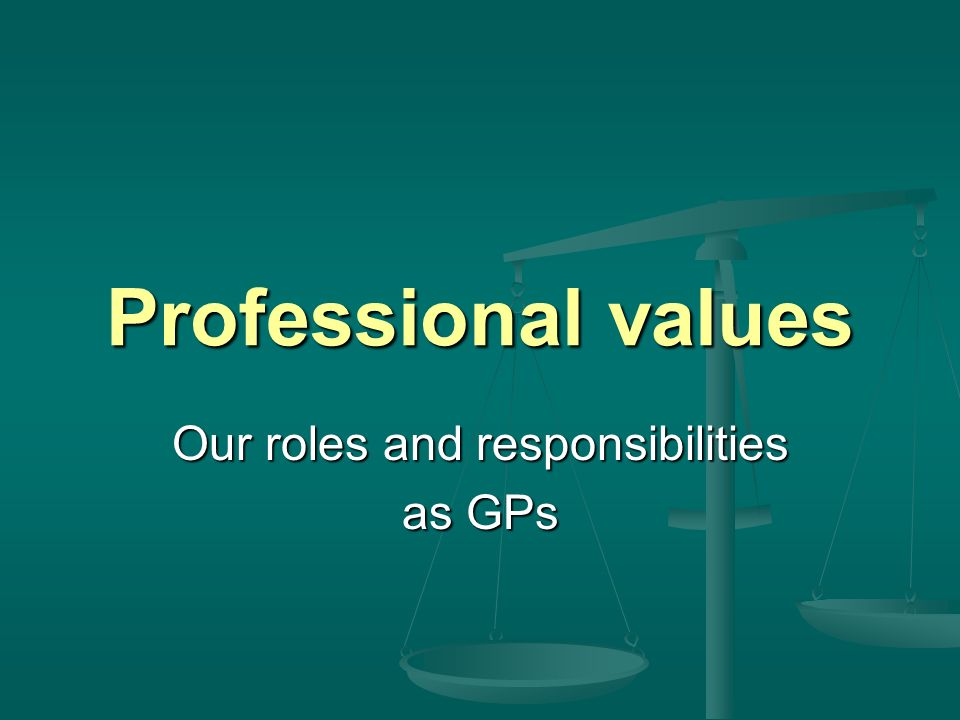 Professional values Our roles and responsibilities as GPs