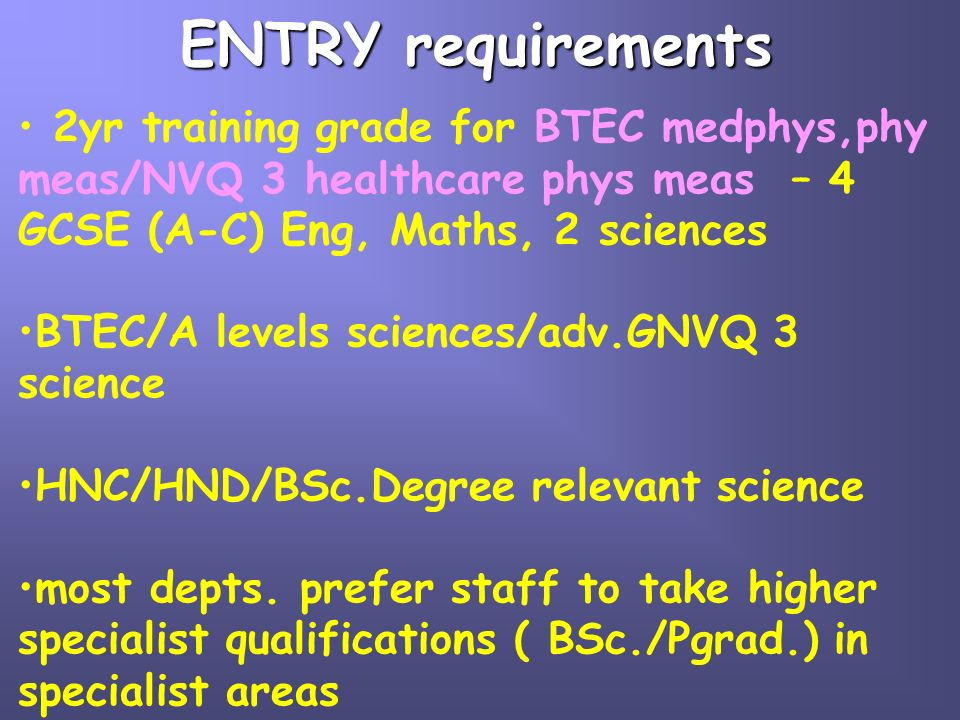 ENTRY requirements 2yr training grade for BTEC medphys,phy meas/NVQ 3 healthcare phys meas – 4 GCSE (A-C) Eng, Maths, 2 sciences BTEC/A levels science