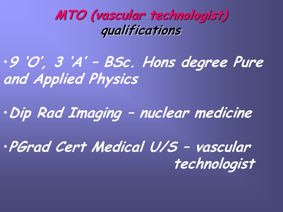 MTO (vascular technologist) qualifications 9 O, 3 A – BSc. Hons degree Pure and Applied Physics Dip Rad Imaging – nuclear medicine PGrad Cert Medical