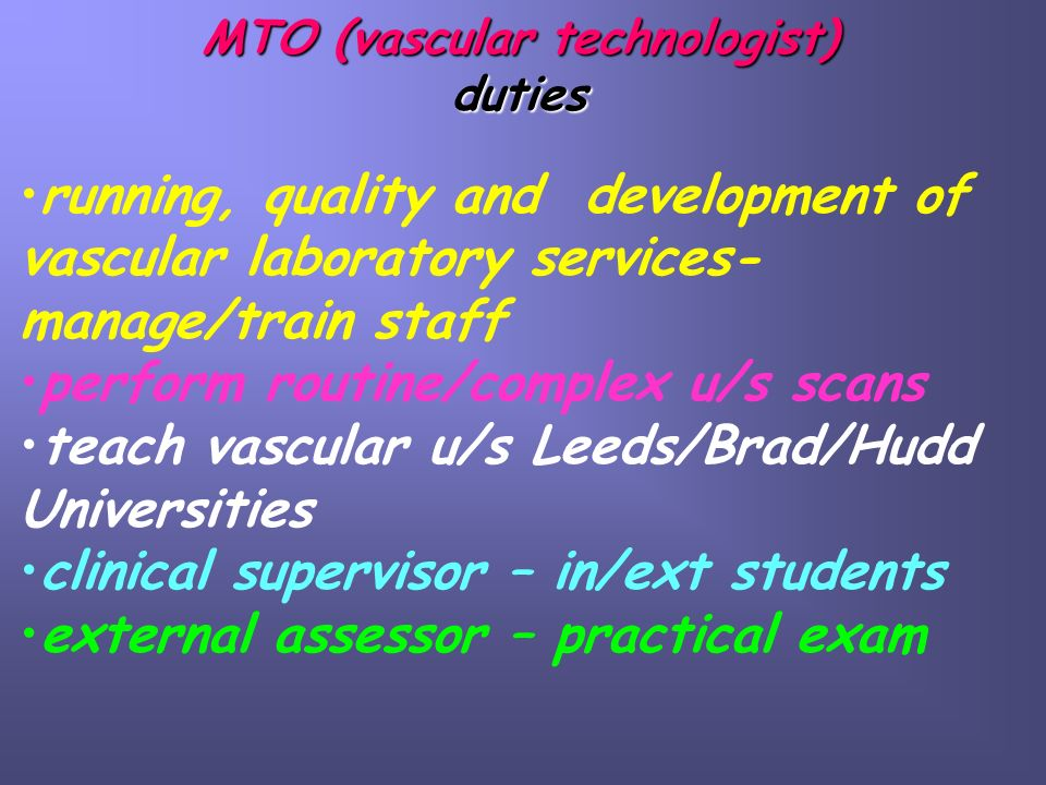 MTO (vascular technologist) duties running, quality and development of vascular laboratory services- manage/train staff perform routine/complex u/s scans teach vascular u/s Leeds/Brad/Hudd Universities clinical supervisor – in/ext students external assessor – practical exam