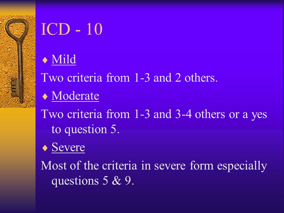ICD - 10 Patient has low mood: 1)How bad is it and how long has it been going on? 2)Have you lost interest in things? 3)Are you more tired than usual?