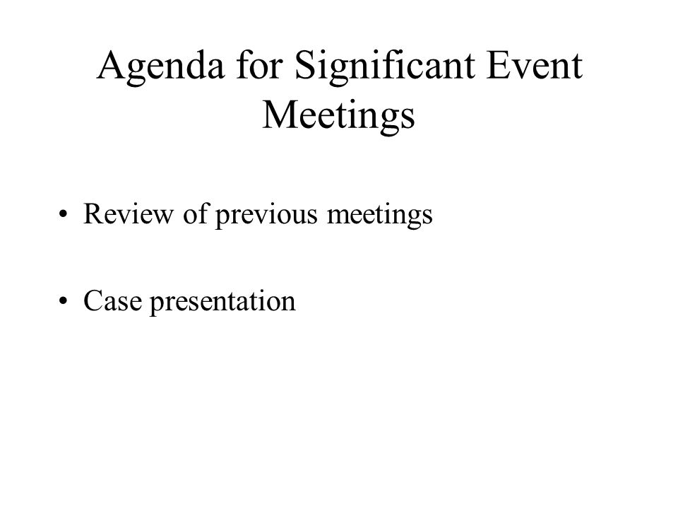 Agenda for Significant Event Meetings Review of previous meetings Case presentation