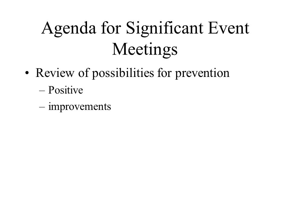 Agenda for Significant Event Meetings Review of possibilities for prevention –Positive –improvements