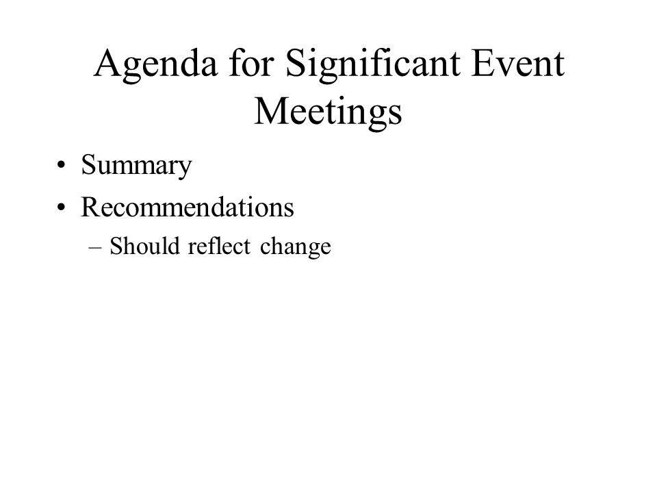 Agenda for Significant Event Meetings Summary Recommendations –Should reflect change