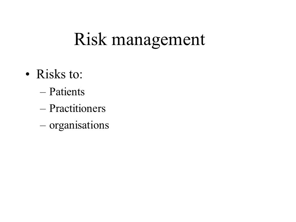 Risk management Risks to: –Patients –Practitioners –organisations