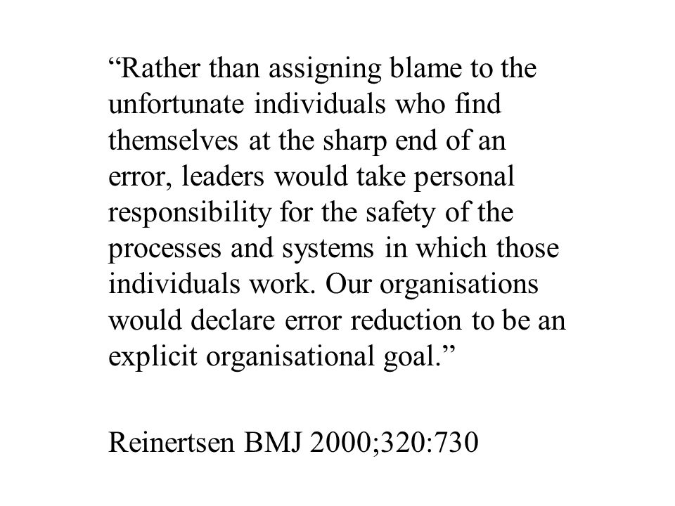 Rather than assigning blame to the unfortunate individuals who find themselves at the sharp end of an error, leaders would take personal responsibility for the safety of the processes and systems in which those individuals work.