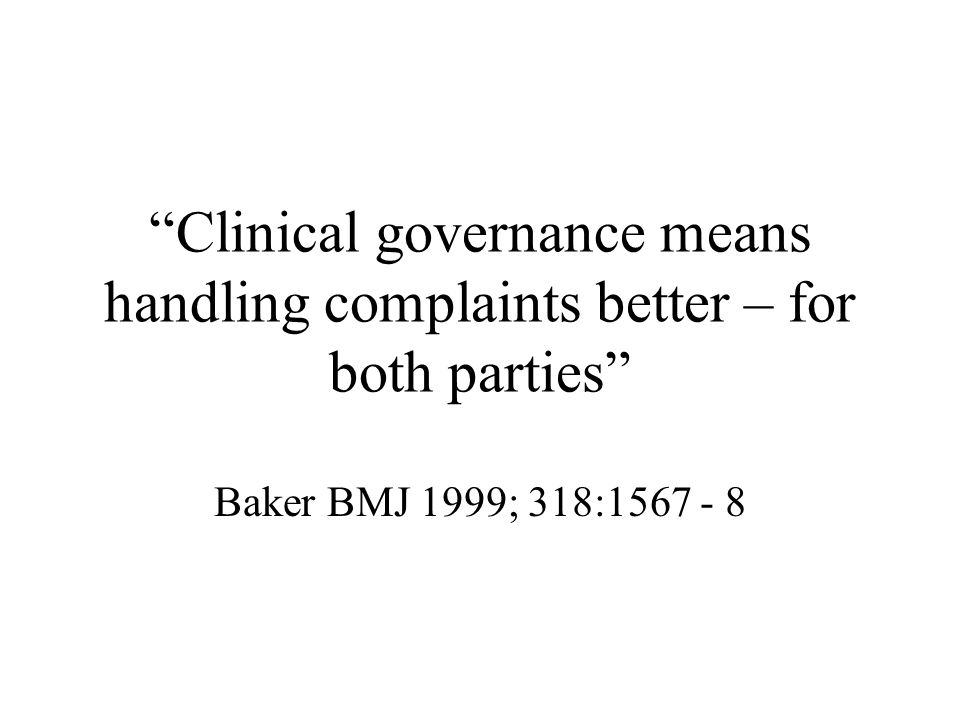 Clinical governance means handling complaints better – for both parties Baker BMJ 1999; 318:1567 - 8