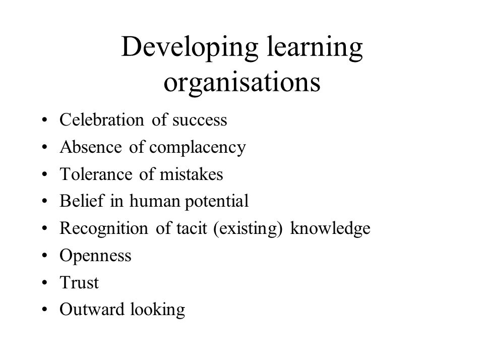 Developing learning organisations Celebration of success Absence of complacency Tolerance of mistakes Belief in human potential Recognition of tacit (existing) knowledge Openness Trust Outward looking