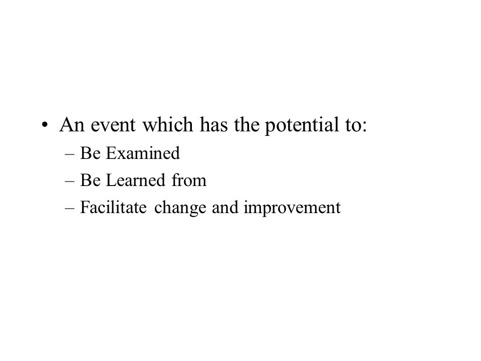 An event which has the potential to: –Be Examined –Be Learned from –Facilitate change and improvement