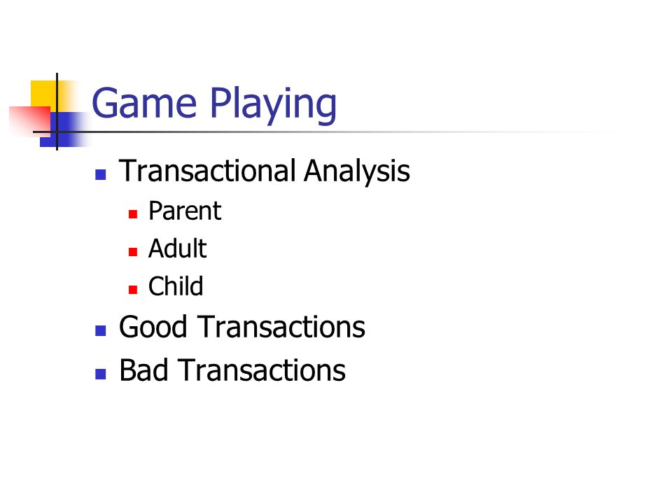 Game Playing Transactional Analysis Parent Adult Child Good Transactions Bad Transactions