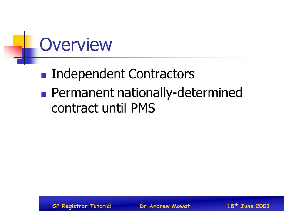 GP Registrar TutorialDr Andrew Mowat18 th June 2001 Overview Independent Contractors Permanent nationally-determined contract until PMS