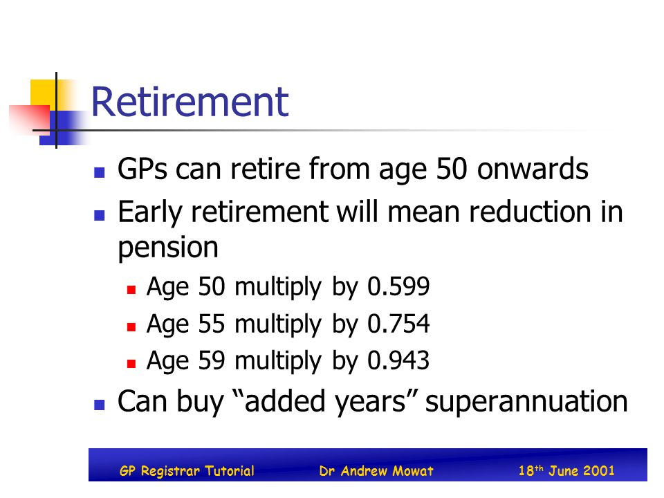 GP Registrar TutorialDr Andrew Mowat18 th June 2001 Retirement GPs can retire from age 50 onwards Early retirement will mean reduction in pension Age