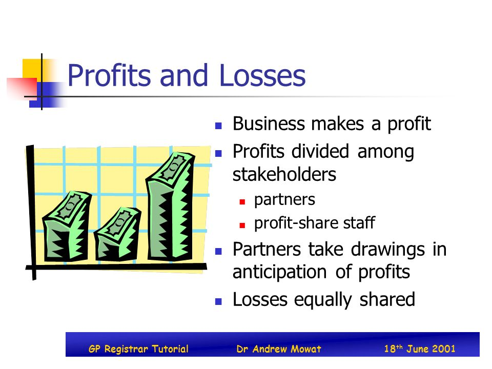GP Registrar TutorialDr Andrew Mowat18 th June 2001 Profits and Losses Business makes a profit Profits divided among stakeholders partners profit-shar