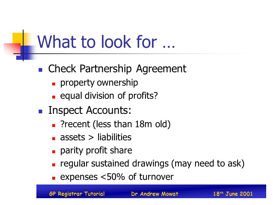GP Registrar TutorialDr Andrew Mowat18 th June 2001 What to look for … Check Partnership Agreement property ownership equal division of profits? Inspe