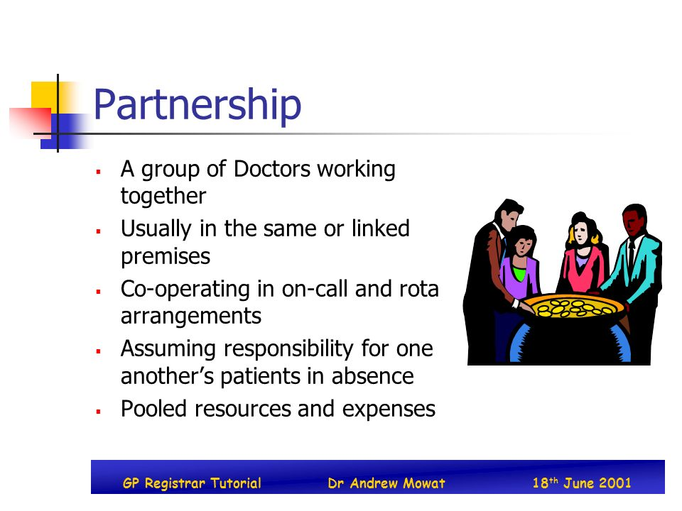 GP Registrar TutorialDr Andrew Mowat18 th June 2001 Partnership A group of Doctors working together Usually in the same or linked premises Co-operatin