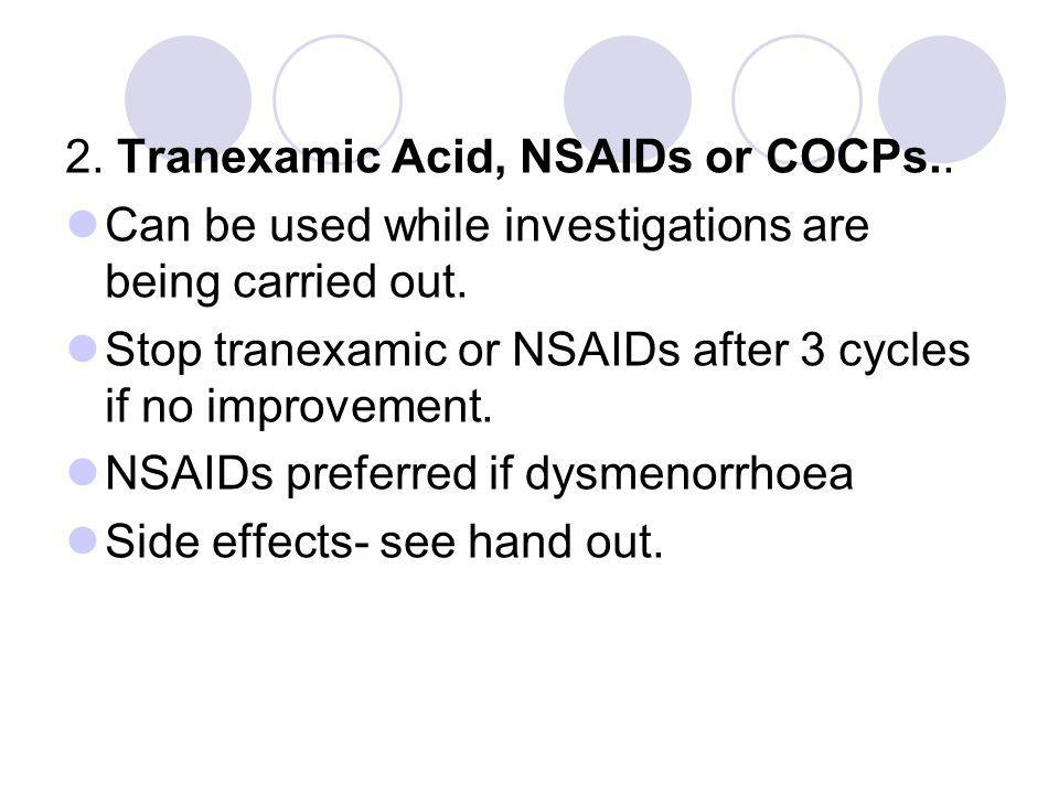 2. Tranexamic Acid, NSAIDs or COCPs.. Can be used while investigations are being carried out. Stop tranexamic or NSAIDs after 3 cycles if no improveme