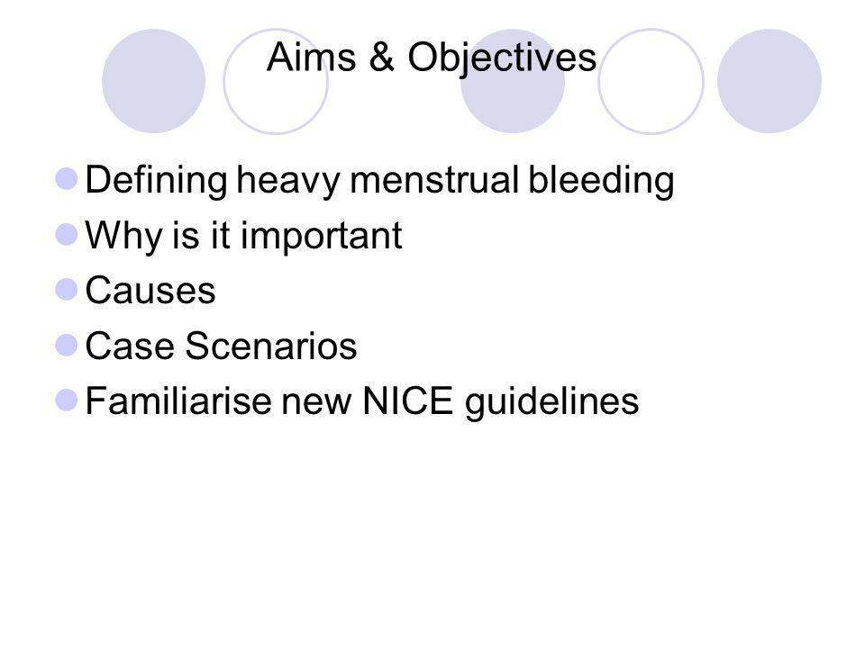 Aims & Objectives Defining heavy menstrual bleeding Why is it important Causes Case Scenarios Familiarise new NICE guidelines