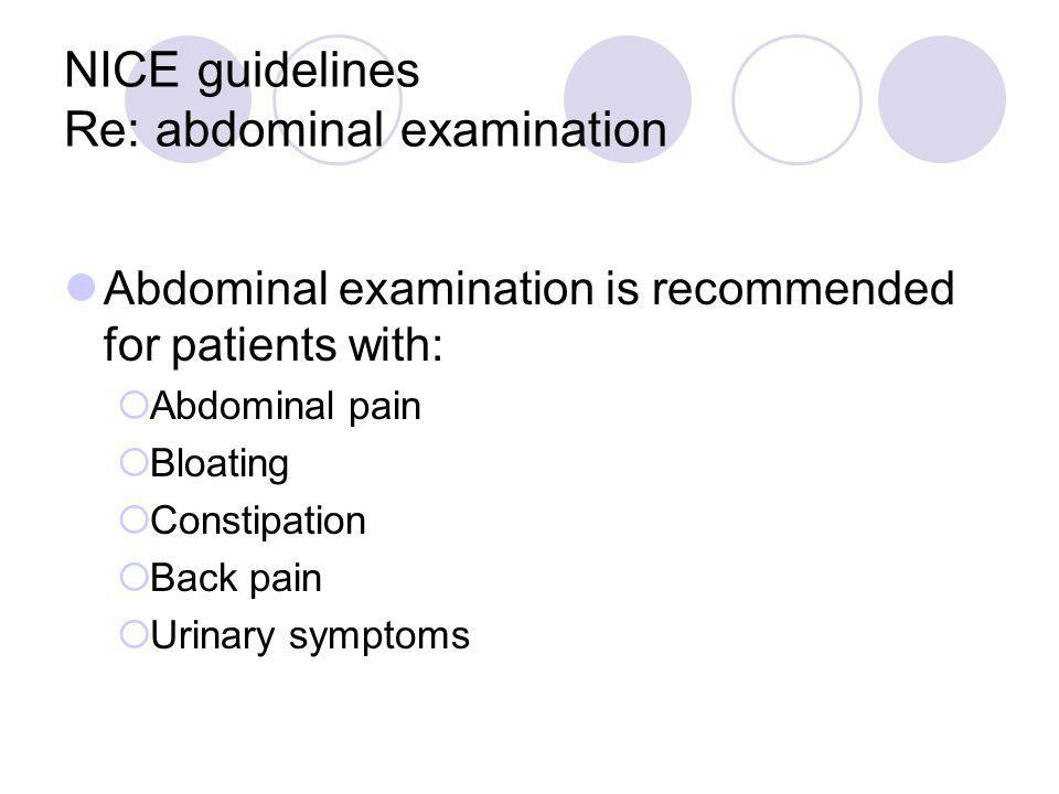 NICE guidelines Re: abdominal examination Abdominal examination is recommended for patients with: Abdominal pain Bloating Constipation Back pain Urina