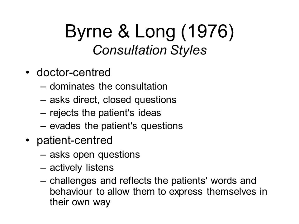 Byrne & Long (1976) Consultation Styles doctor-centred –dominates the consultation –asks direct, closed questions –rejects the patient's ideas –evades
