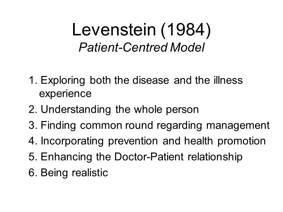 Levenstein (1984) Patient-Centred Model 1. Exploring both the disease and the illness experience 2. Understanding the whole person 3. Finding common r