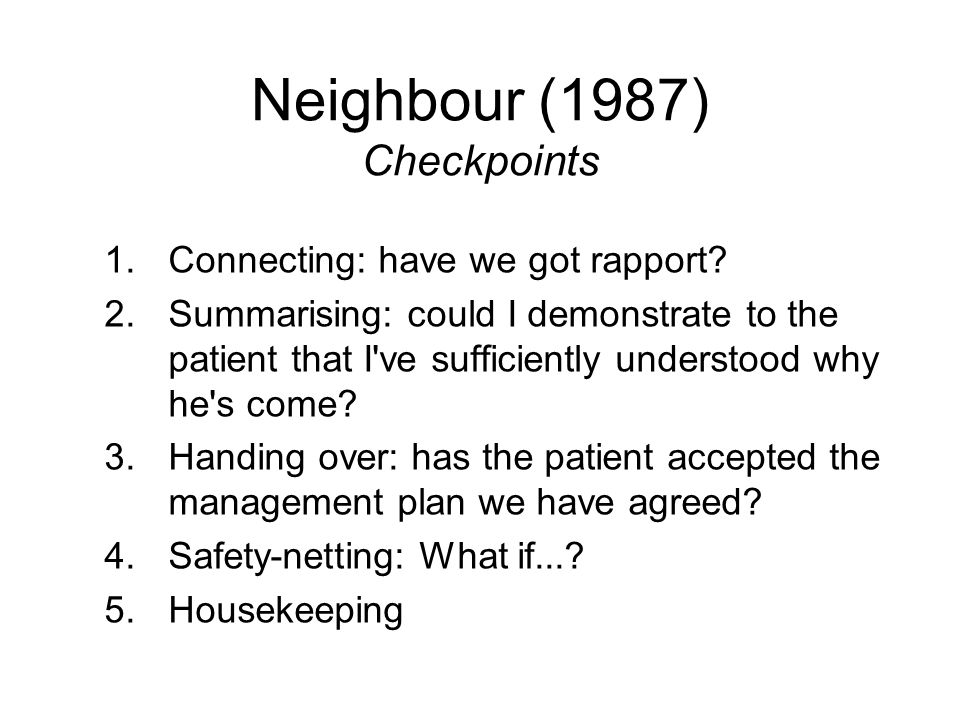 Neighbour (1987) Checkpoints 1.Connecting: have we got rapport? 2.Summarising: could I demonstrate to the patient that I've sufficiently understood wh
