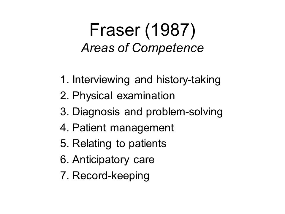 Fraser (1987) Areas of Competence 1. Interviewing and history-taking 2. Physical examination 3. Diagnosis and problem-solving 4. Patient management 5.