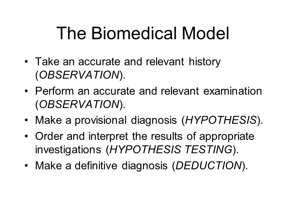 The Biomedical Model Take an accurate and relevant history (OBSERVATION). Perform an accurate and relevant examination (OBSERVATION). Make a provision