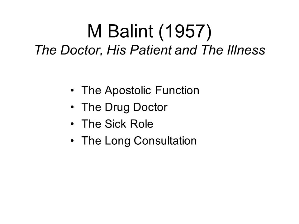 M Balint (1957) The Doctor, His Patient and The Illness The Apostolic Function The Drug Doctor The Sick Role The Long Consultation