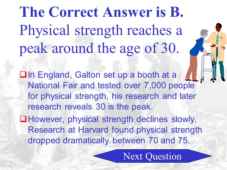 A. Peaks around the age of 20. C. Peaks around the age of 40.D. Peaks around the age of 50 B. Peaks around the age of 30. Physical Strength in Adults