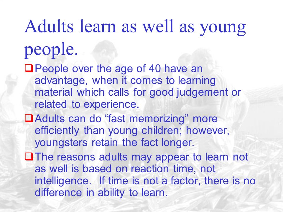 7. Adults can learn as well as youth; although they may not perform some tasks as rapidly as youth.