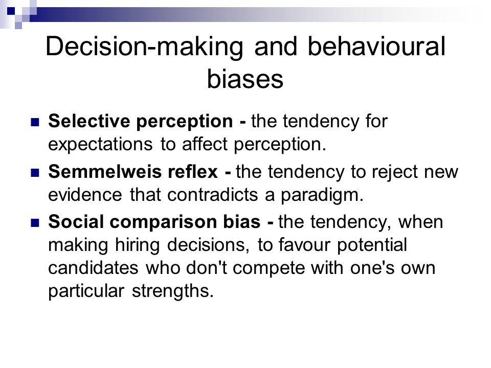 Decision-making and behavioural biases Selective perception - the tendency for expectations to affect perception. Semmelweis reflex - the tendency to