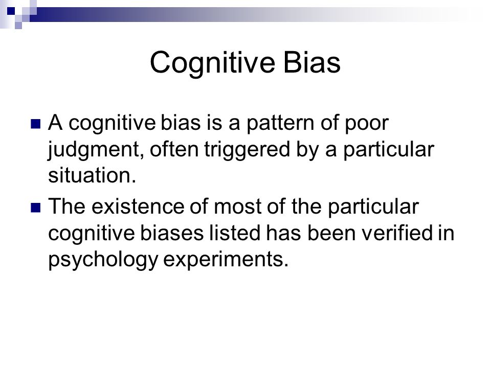 Cognitive Bias A cognitive bias is a pattern of poor judgment, often triggered by a particular situation. The existence of most of the particular cogn