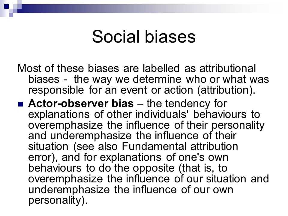 Social biases Most of these biases are labelled as attributional biases - the way we determine who or what was responsible for an event or action (att