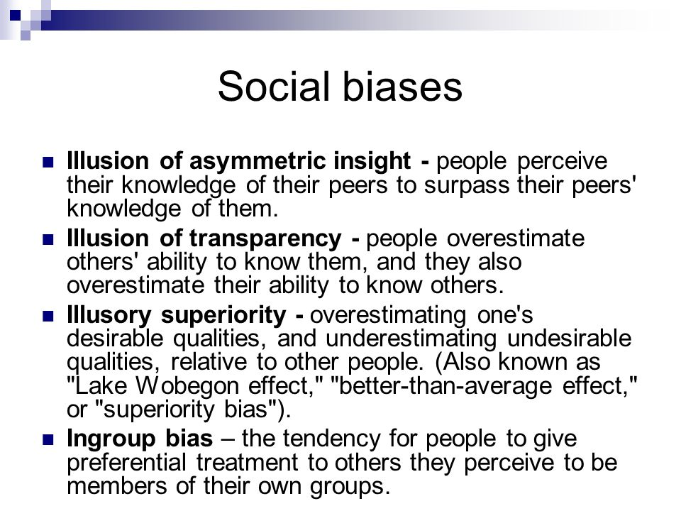 Social biases Illusion of asymmetric insight - people perceive their knowledge of their peers to surpass their peers' knowledge of them. Illusion of t