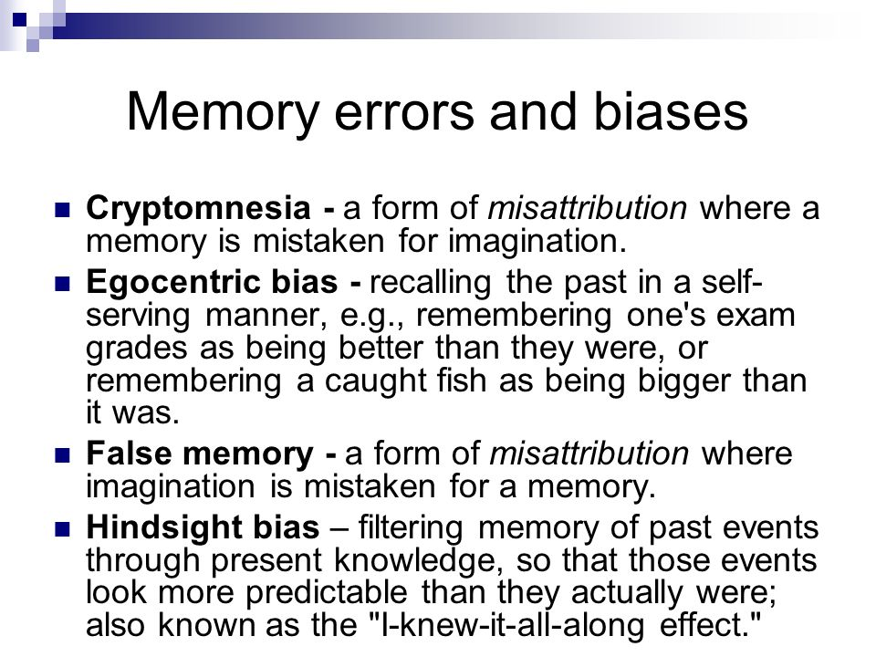 Memory errors and biases Cryptomnesia - a form of misattribution where a memory is mistaken for imagination. Egocentric bias - recalling the past in a