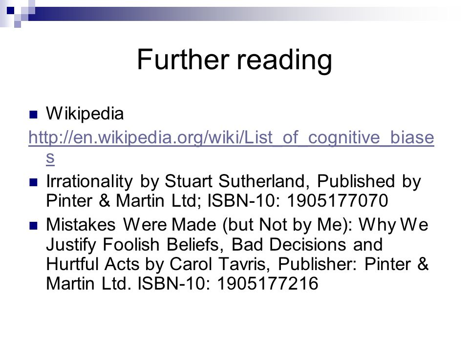 Further reading Wikipedia http://en.wikipedia.org/wiki/List_of_cognitive_biase s Irrationality by Stuart Sutherland, Published by Pinter & Martin Ltd;