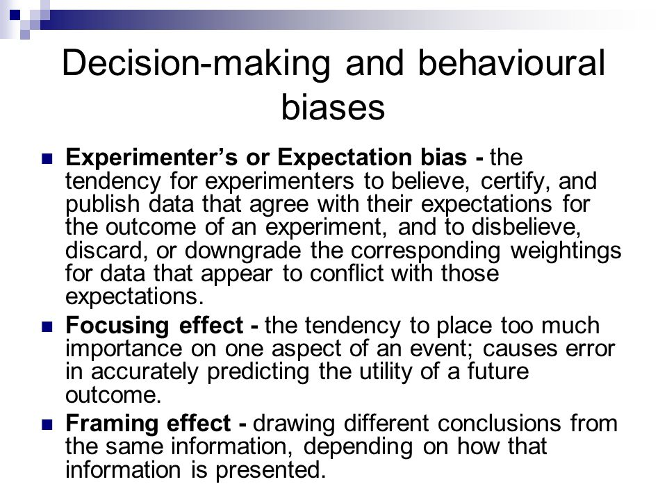 Decision-making and behavioural biases Experimenters or Expectation bias - the tendency for experimenters to believe, certify, and publish data that a