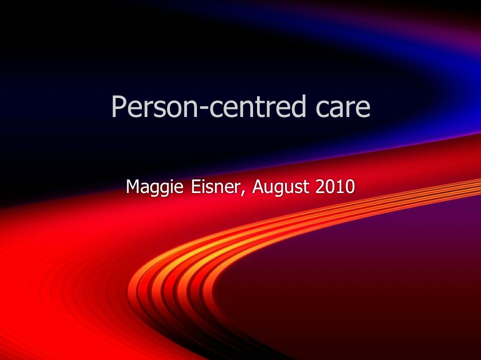 Person-centred care Maggie Eisner, August 2010