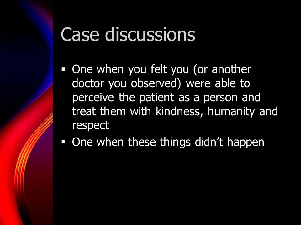 Case discussions One when you felt you (or another doctor you observed) were able to perceive the patient as a person and treat them with kindness, humanity and respect One when these things didnt happen