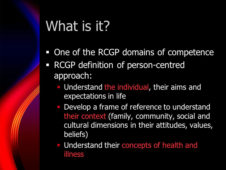 What is it? One of the RCGP domains of competence RCGP definition of person-centred approach: Understand the individual, their aims and expectations i