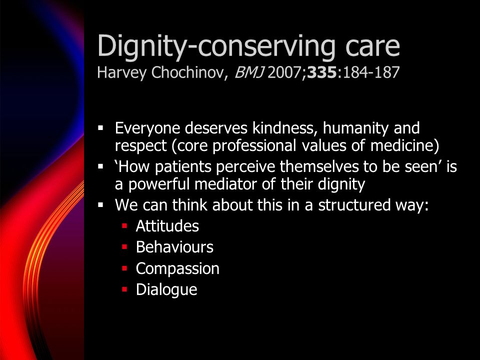 Dignity-conserving care Harvey Chochinov, BMJ 2007;335:184-187 Everyone deserves kindness, humanity and respect (core professional values of medicine)