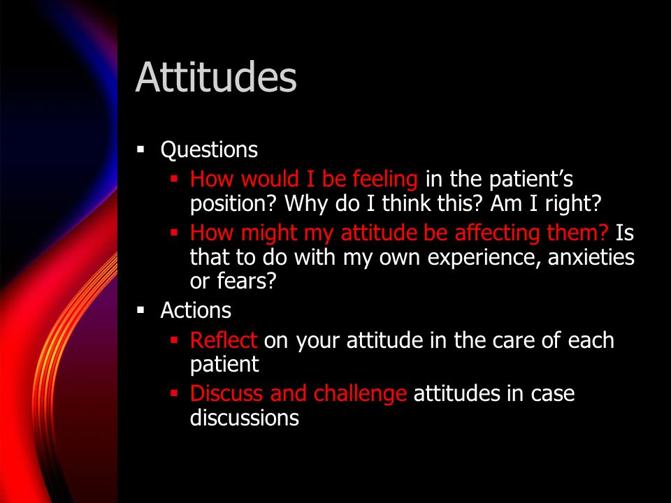 Attitudes Questions How would I be feeling in the patients position.