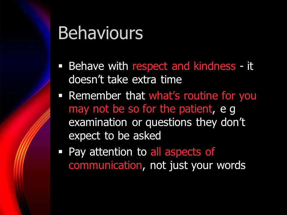 Behaviours Behave with respect and kindness - it doesnt take extra time Remember that whats routine for you may not be so for the patient, e g examination or questions they dont expect to be asked Pay attention to all aspects of communication, not just your words