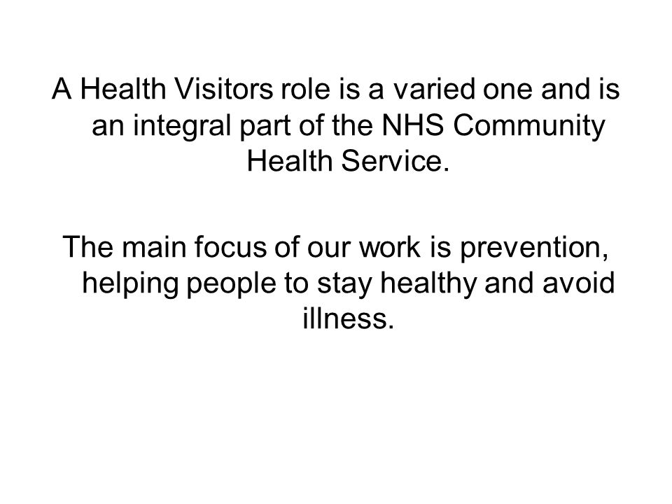 A Health Visitors role is a varied one and is an integral part of the NHS Community Health Service.