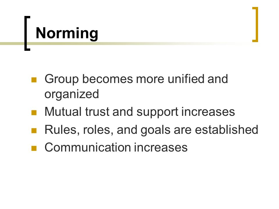 Norming Group becomes more unified and organized Mutual trust and support increases Rules, roles, and goals are established Communication increases