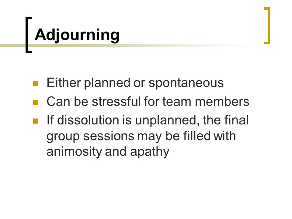 Adjourning Either planned or spontaneous Can be stressful for team members If dissolution is unplanned, the final group sessions may be filled with an