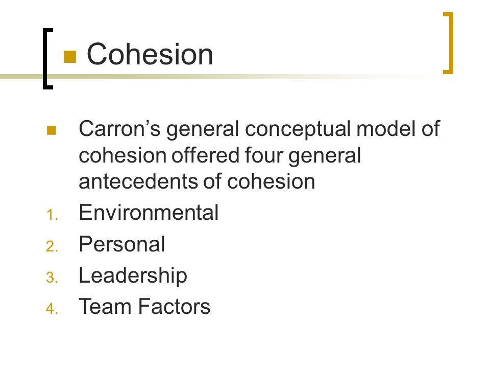 Carrons general conceptual model of cohesion offered four general antecedents of cohesion 1. Environmental 2. Personal 3. Leadership 4. Team Factors